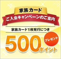 家族カードご入会キャンペーンのご案内 家族カード1枚発行につき500ポイントプレゼント