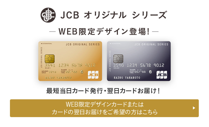 JCBオリジナルシリーズ WEB限定デザイン登場! 最短当日カード発行・翌日カードお届け! WEB限定デザインカードまたはカードの翌日お届けをご希望の方はこちら
